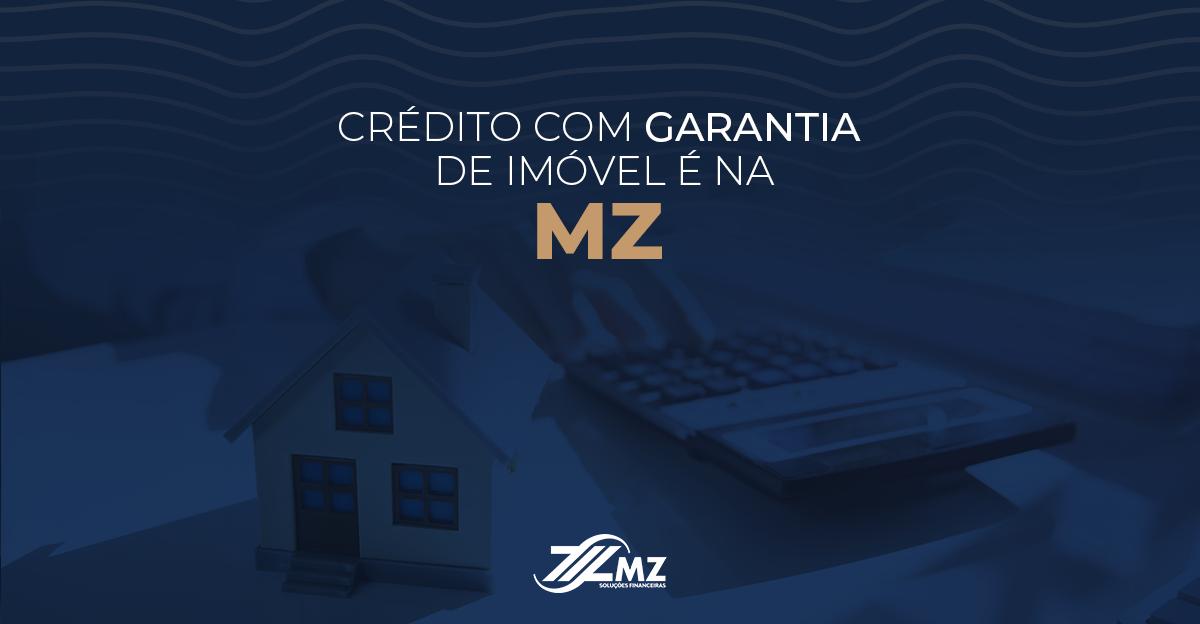 Crédito com Garantia de Imóvel é aqui na MZ
